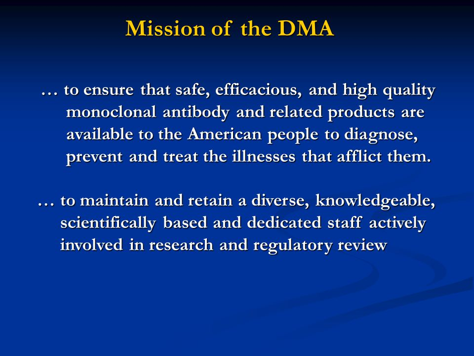 Mission of the DMA … to ensure that safe, efficacious, and high quality monoclonal antibody and related products are available to the American people to diagnose, prevent and treat the illnesses that afflict them.