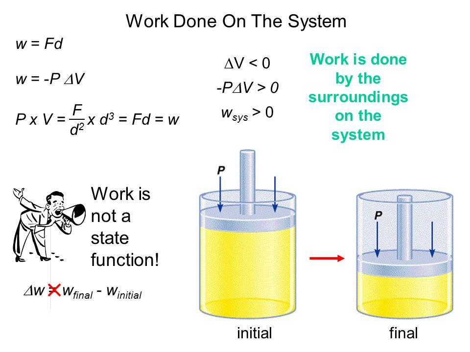 Work Done On The System w = Fd w = -P  V  V < 0 -P  V > 0 w sys > 0 P x V = x d 3 = Fd = w F d2d2 initialfinal Work is not a state function.