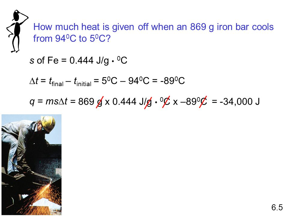 How much heat is given off when an 869 g iron bar cools from 94 0 C to 5 0 C? s of Fe = 0.444 J/g 0 C  t = t final – t initial = 5 0 C – 94 0 C = -89