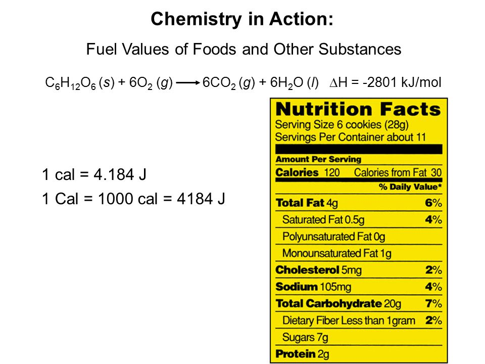 Chemistry in Action: Fuel Values of Foods and Other Substances C 6 H 12 O 6 (s) + 6O 2 (g) 6CO 2 (g) + 6H 2 O (l)  H = -2801 kJ/mol 1 cal = 4.184 J 1 Cal = 1000 cal = 4184 J