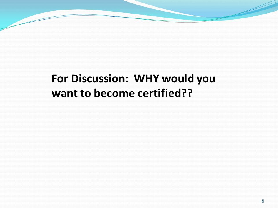 For Discussion: WHY would you want to become certified 8