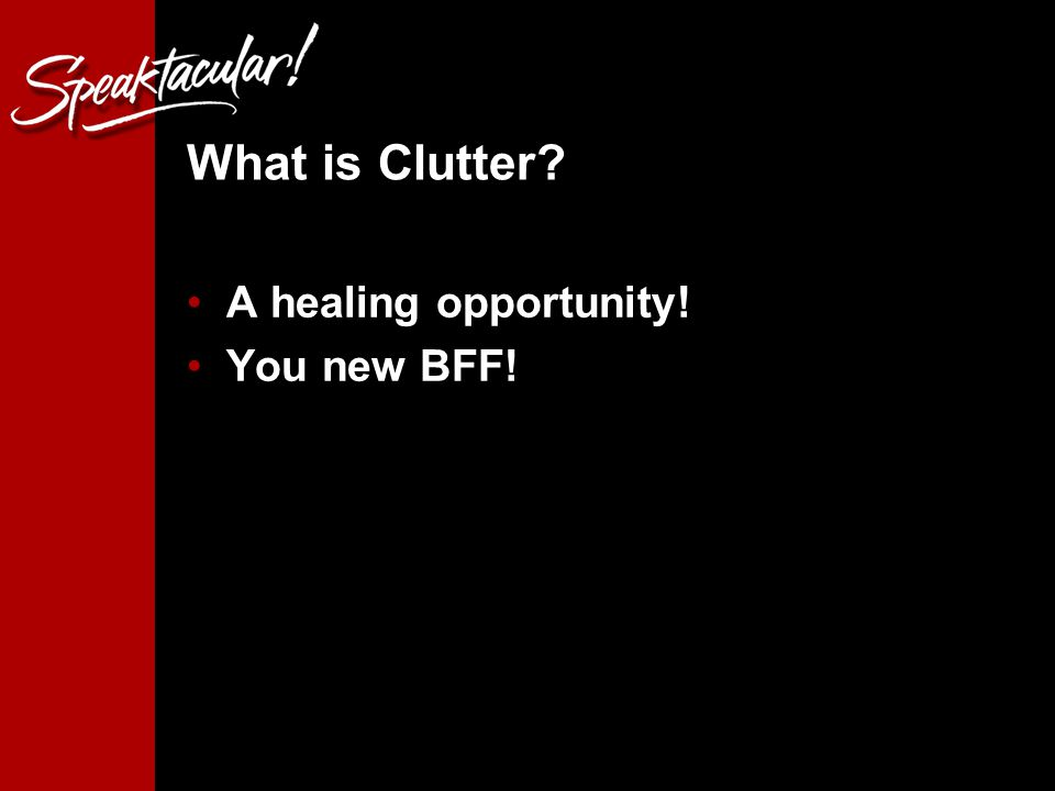 What is Clutter A healing opportunity! You new BFF!