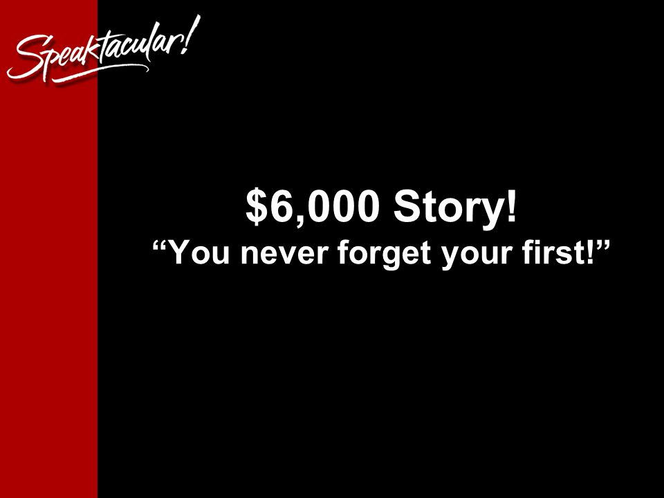 $6,000 Story! You never forget your first!