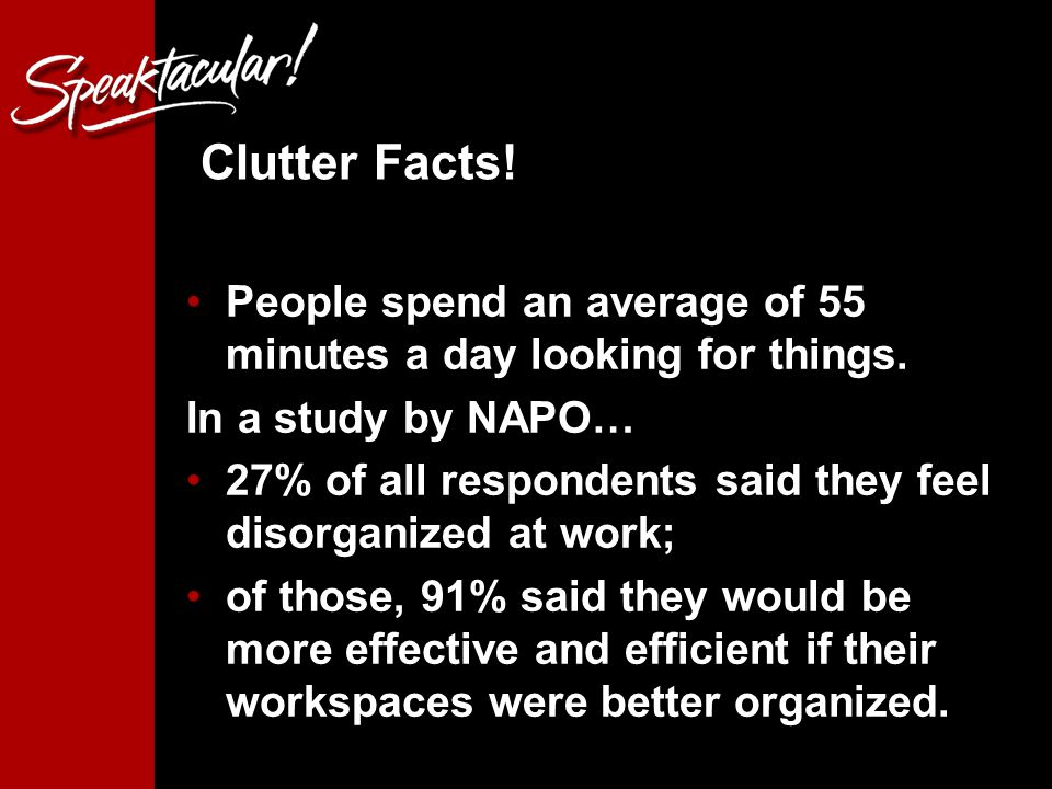 Clutter Facts. People spend an average of 55 minutes a day looking for things.