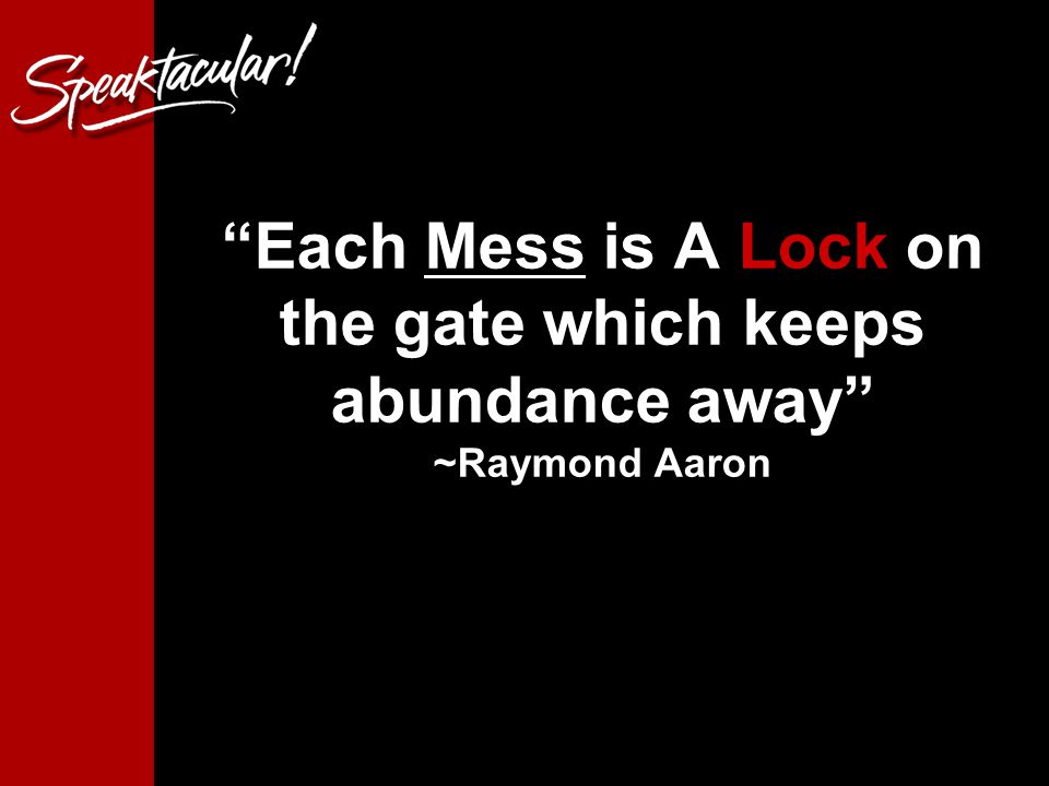 Each Mess is A Lock on the gate which keeps abundance away ~Raymond Aaron