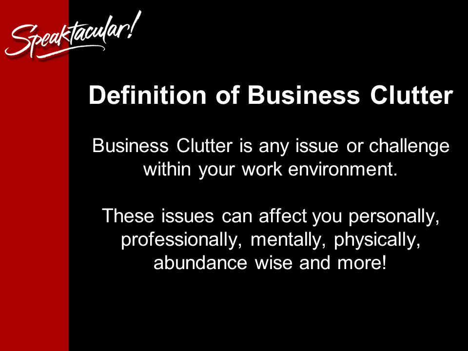 Definition of Business Clutter Business Clutter is any issue or challenge within your work environment.