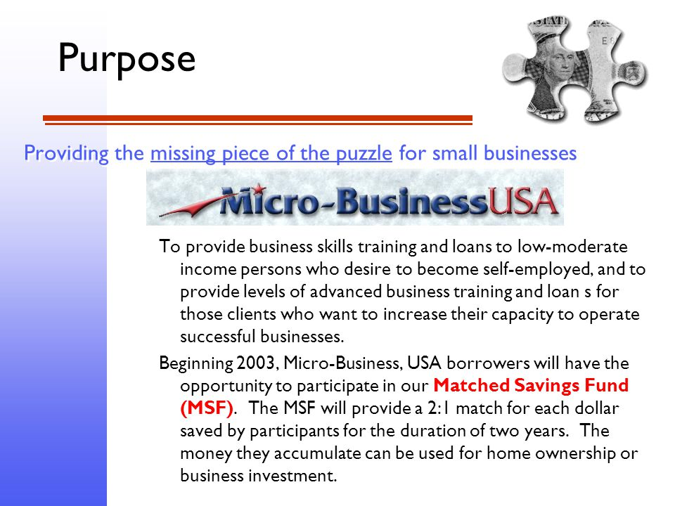 Providing the missing piece of the puzzle for small businesses To provide business skills training and loans to low-moderate income persons who desire to become self-employed, and to provide levels of advanced business training and loan s for those clients who want to increase their capacity to operate successful businesses.
