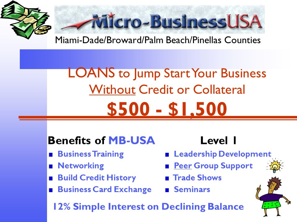Miami-Dade/Broward/Palm Beach/Pinellas Counties LOANS to Jump Start Your Business Without Credit or Collateral $500 - $1,500 Benefits of MB-USA Business Training Networking Build Credit History Business Card Exchange Level 1 Leadership Development Peer Group Support Trade Shows Seminars 12% Simple Interest on Declining Balance