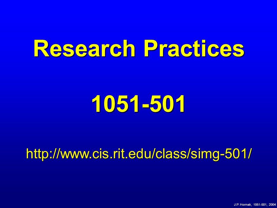 J.P. Hornak, 1051-501, 2004 Research Practices 1051-501http://www.cis.rit.edu/class/simg-501/