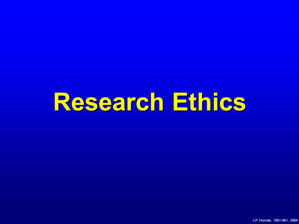 Research Ethics J.P. Hornak, 1051-501, 2004