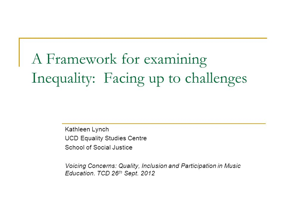 A Framework for examining Inequality: Facing up to challenges Kathleen Lynch UCD Equality Studies Centre School of Social Justice Voicing Concerns: Quality, Inclusion and Participation in Music Education.