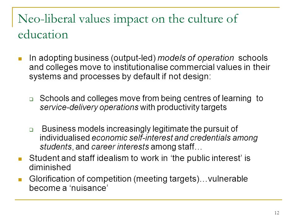 Neo-liberal values impact on the culture of education In adopting business (output-led) models of operation schools and colleges move to institutionalise commercial values in their systems and processes by default if not design:  Schools and colleges move from being centres of learning to service-delivery operations with productivity targets  Business models increasingly legitimate the pursuit of individualised economic self-interest and credentials among students, and career interests among staff… Student and staff idealism to work in 'the public interest' is diminished Glorification of competition (meeting targets)…vulnerable become a 'nuisance' 12
