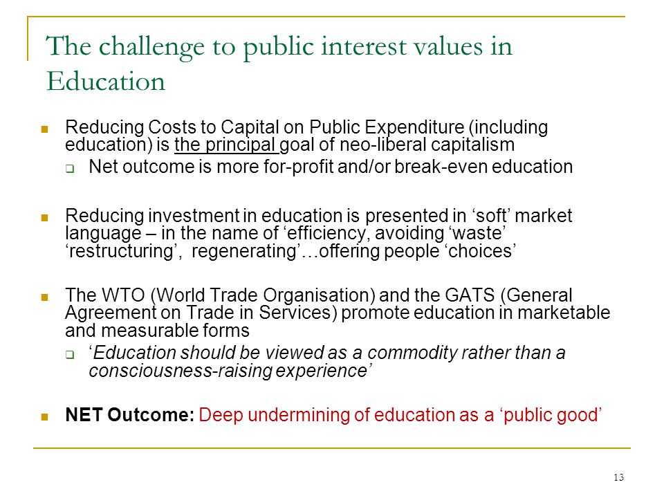 13 The challenge to public interest values in Education Reducing Costs to Capital on Public Expenditure (including education) is the principal goal of neo-liberal capitalism  Net outcome is more for-profit and/or break-even education Reducing investment in education is presented in 'soft' market language – in the name of 'efficiency, avoiding 'waste' 'restructuring', regenerating'…offering people 'choices' The WTO (World Trade Organisation) and the GATS (General Agreement on Trade in Services) promote education in marketable and measurable forms  'Education should be viewed as a commodity rather than a consciousness-raising experience' NET Outcome: Deep undermining of education as a 'public good'