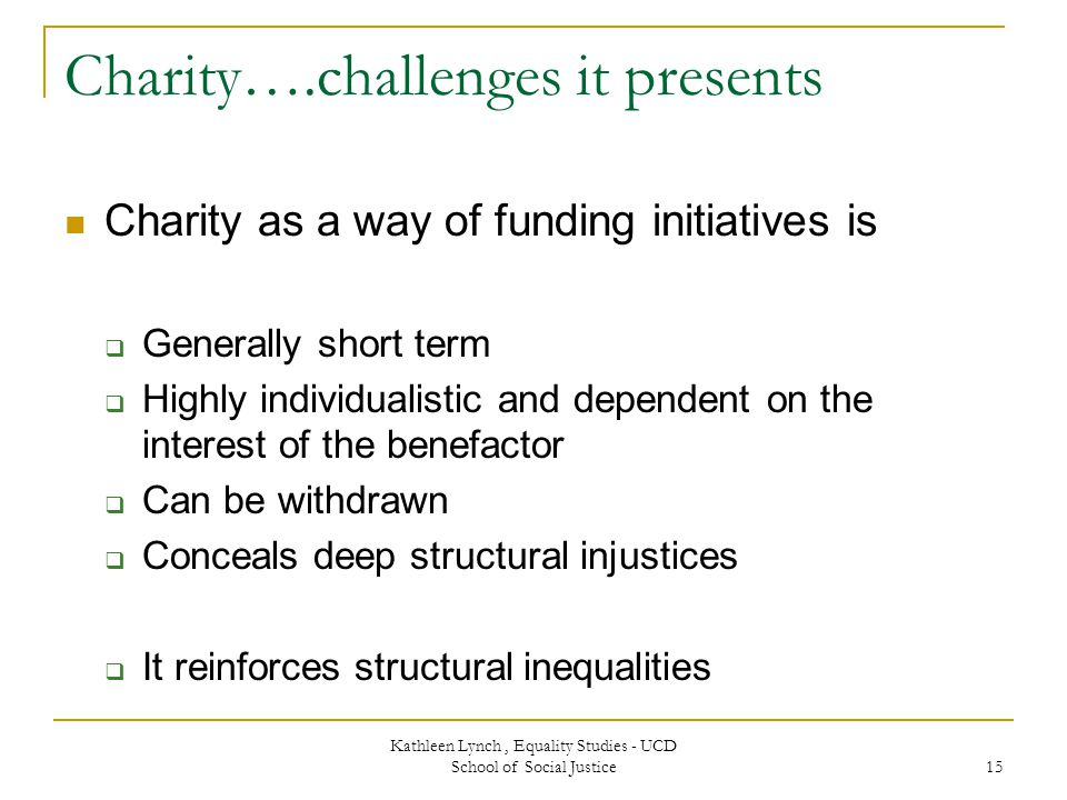 Charity….challenges it presents Charity as a way of funding initiatives is  Generally short term  Highly individualistic and dependent on the interest of the benefactor  Can be withdrawn  Conceals deep structural injustices  It reinforces structural inequalities Kathleen Lynch, Equality Studies - UCD School of Social Justice 15
