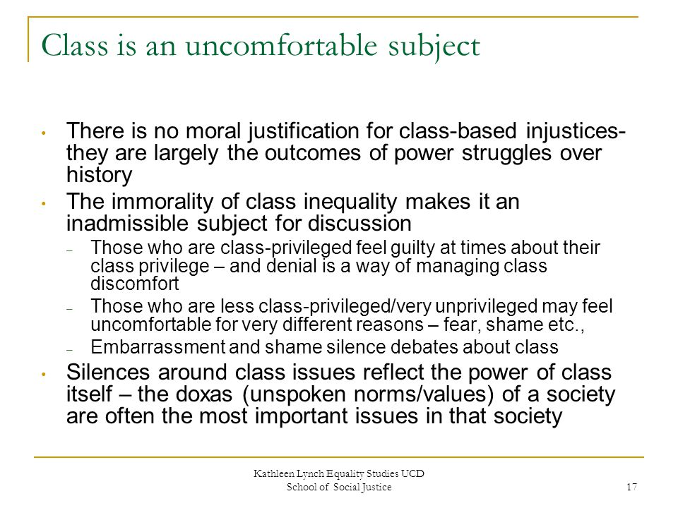 Kathleen Lynch Equality Studies UCD School of Social Justice 17 Class is an uncomfortable subject There is no moral justification for class-based injustices- they are largely the outcomes of power struggles over history The immorality of class inequality makes it an inadmissible subject for discussion – Those who are class-privileged feel guilty at times about their class privilege – and denial is a way of managing class discomfort – Those who are less class-privileged/very unprivileged may feel uncomfortable for very different reasons – fear, shame etc., – Embarrassment and shame silence debates about class Silences around class issues reflect the power of class itself – the doxas (unspoken norms/values) of a society are often the most important issues in that society