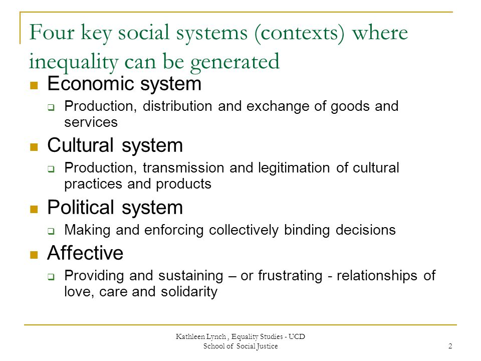 Kathleen Lynch, Equality Studies - UCD School of Social Justice 2 Four key social systems (contexts) where inequality can be generated Economic system  Production, distribution and exchange of goods and services Cultural system  Production, transmission and legitimation of cultural practices and products Political system  Making and enforcing collectively binding decisions Affective  Providing and sustaining – or frustrating - relationships of love, care and solidarity
