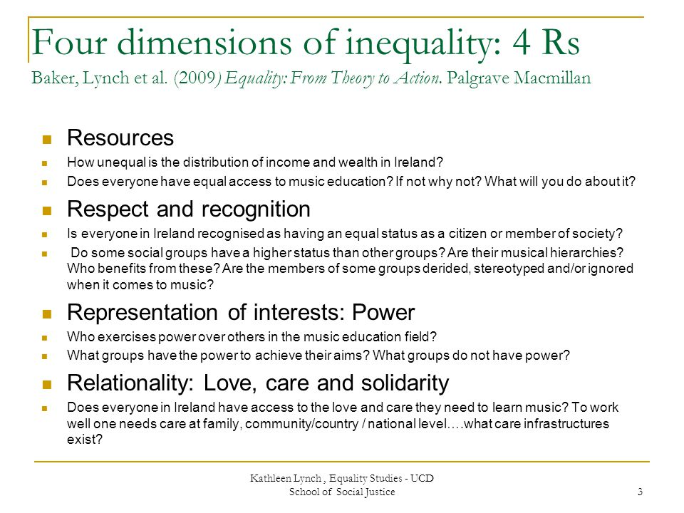 Kathleen Lynch, Equality Studies - UCD School of Social Justice 3 Four dimensions of inequality: 4 Rs Baker, Lynch et al.
