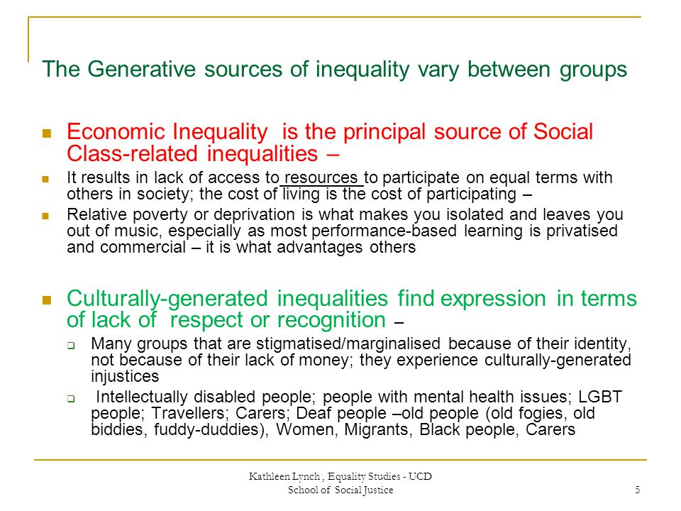 5 The Generative sources of inequality vary between groups Economic Inequality is the principal source of Social Class-related inequalities – It results in lack of access to resources to participate on equal terms with others in society; the cost of living is the cost of participating – Relative poverty or deprivation is what makes you isolated and leaves you out of music, especially as most performance-based learning is privatised and commercial – it is what advantages others Culturally-generated inequalities find expression in terms of lack of respect or recognition –  Many groups that are stigmatised/marginalised because of their identity, not because of their lack of money; they experience culturally-generated injustices  Intellectually disabled people; people with mental health issues; LGBT people; Travellers; Carers; Deaf people –old people (old fogies, old biddies, fuddy-duddies), Women, Migrants, Black people, Carers