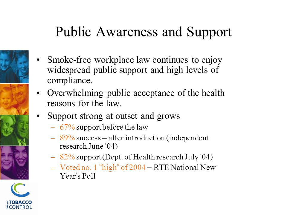 Public Awareness and Support Smoke-free workplace law continues to enjoy widespread public support and high levels of compliance.