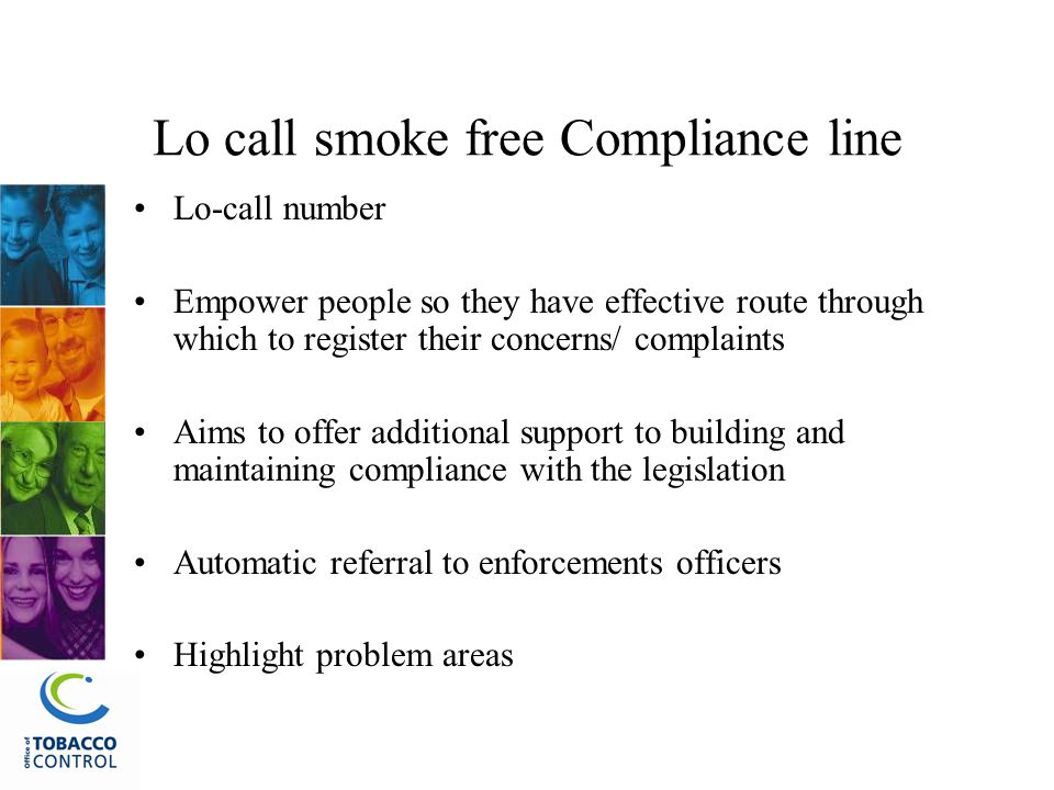 Lo call smoke free Compliance line Lo-call number Empower people so they have effective route through which to register their concerns/ complaints Aims to offer additional support to building and maintaining compliance with the legislation Automatic referral to enforcements officers Highlight problem areas