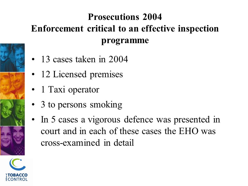 Prosecutions 2004 Enforcement critical to an effective inspection programme 13 cases taken in 2004 12 Licensed premises 1 Taxi operator 3 to persons smoking In 5 cases a vigorous defence was presented in court and in each of these cases the EHO was cross-examined in detail