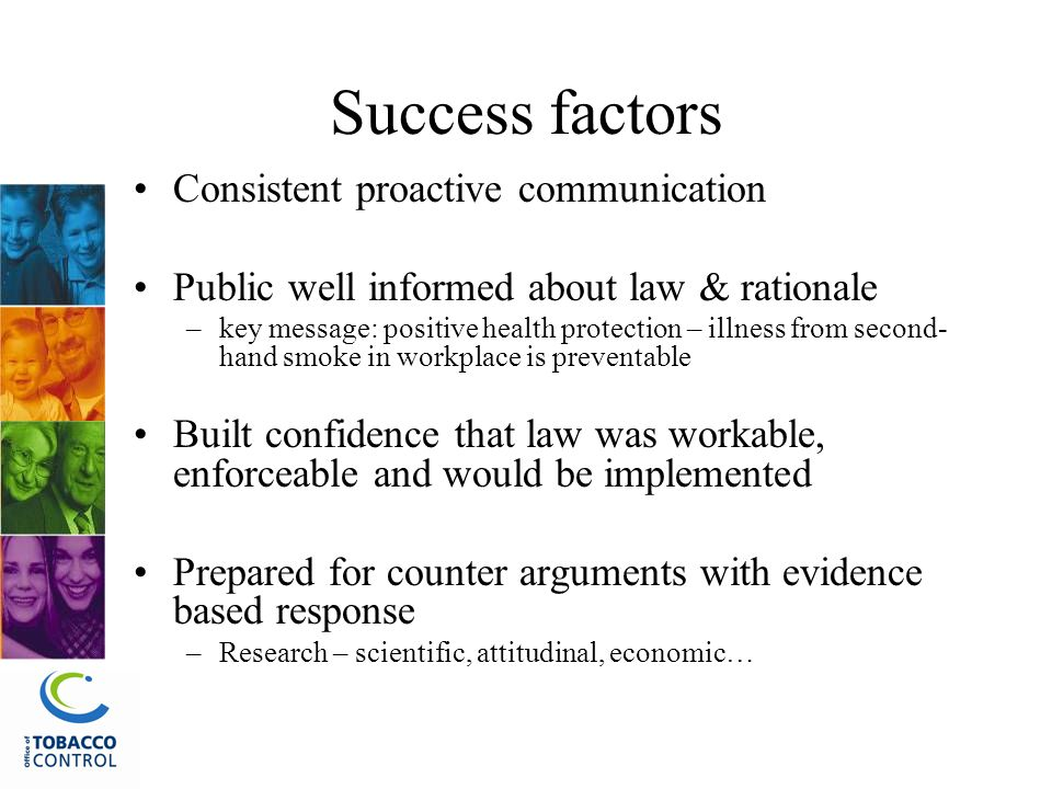 Success factors Consistent proactive communication Public well informed about law & rationale –key message: positive health protection – illness from second- hand smoke in workplace is preventable Built confidence that law was workable, enforceable and would be implemented Prepared for counter arguments with evidence based response –Research – scientific, attitudinal, economic…