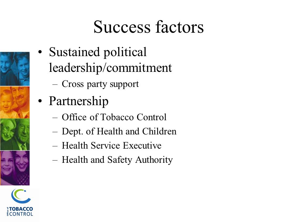 Success factors Sustained political leadership/commitment –Cross party support Partnership –Office of Tobacco Control –Dept.