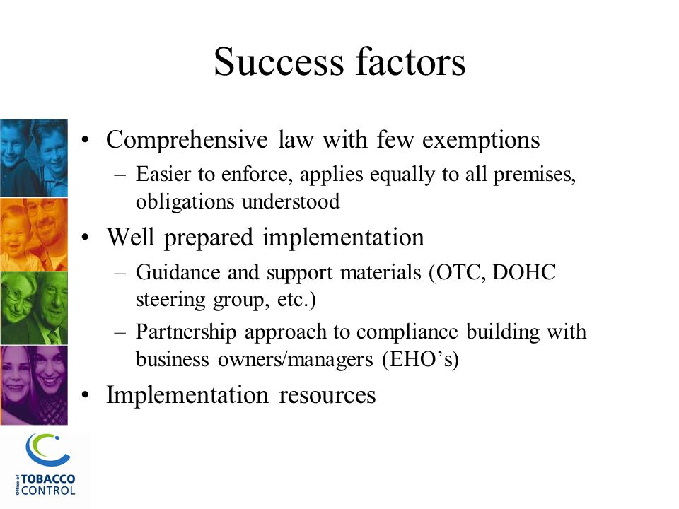 Success factors Comprehensive law with few exemptions –Easier to enforce, applies equally to all premises, obligations understood Well prepared implementation –Guidance and support materials (OTC, DOHC steering group, etc.) –Partnership approach to compliance building with business owners/managers (EHO's) Implementation resources