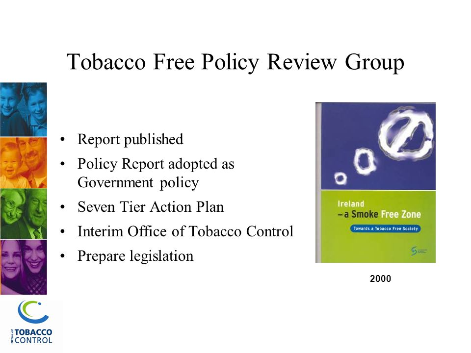 Tobacco Free Policy Review Group Report published Policy Report adopted as Government policy Seven Tier Action Plan Interim Office of Tobacco Control Prepare legislation 2000