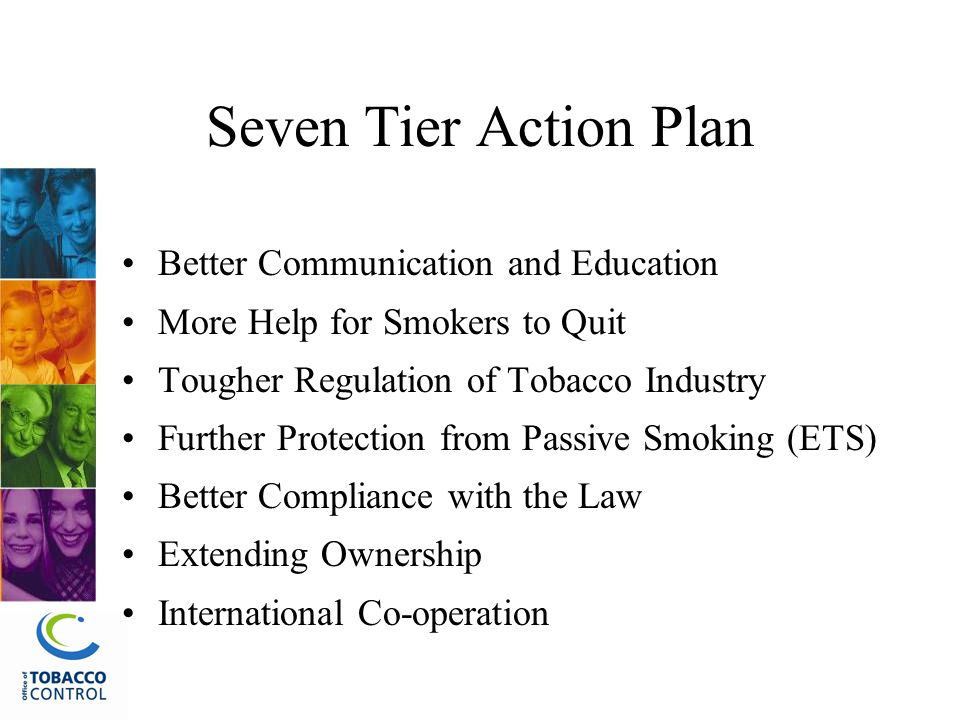 Seven Tier Action Plan Better Communication and Education More Help for Smokers to Quit Tougher Regulation of Tobacco Industry Further Protection from Passive Smoking (ETS) Better Compliance with the Law Extending Ownership International Co-operation