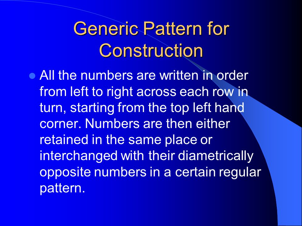 Generic Pattern for Construction All the numbers are written in order from left to right across each row in turn, starting from the top left hand corn