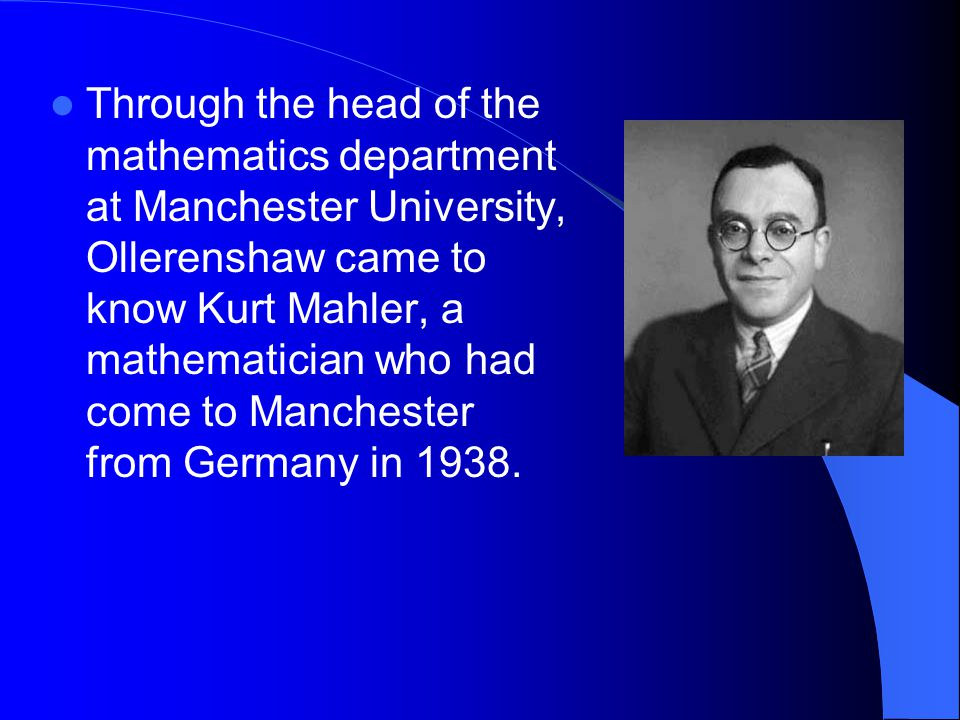 Through the head of the mathematics department at Manchester University, Ollerenshaw came to know Kurt Mahler, a mathematician who had come to Manches