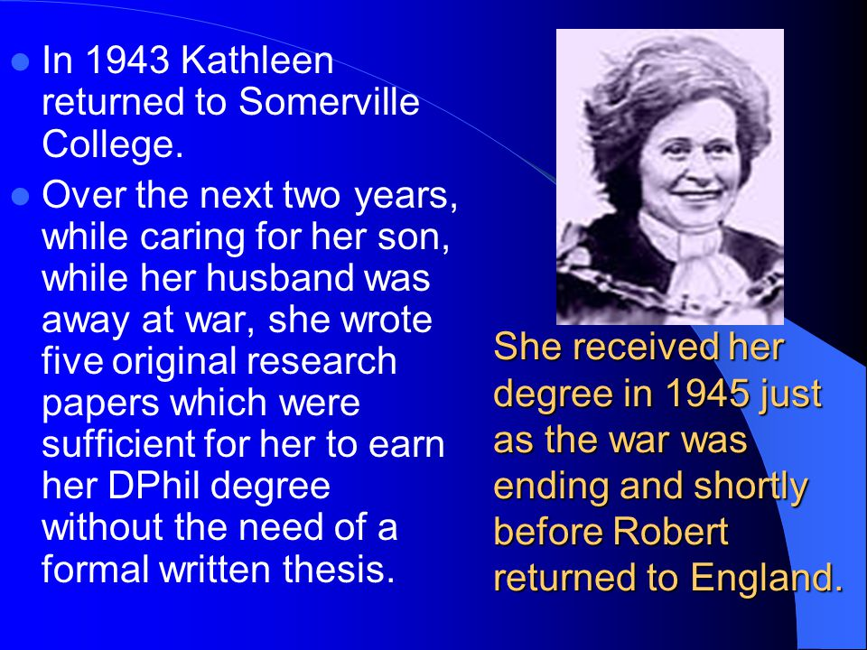 She received her degree in 1945 just as the war was ending and shortly before Robert returned to England. In 1943 Kathleen returned to Somerville Coll