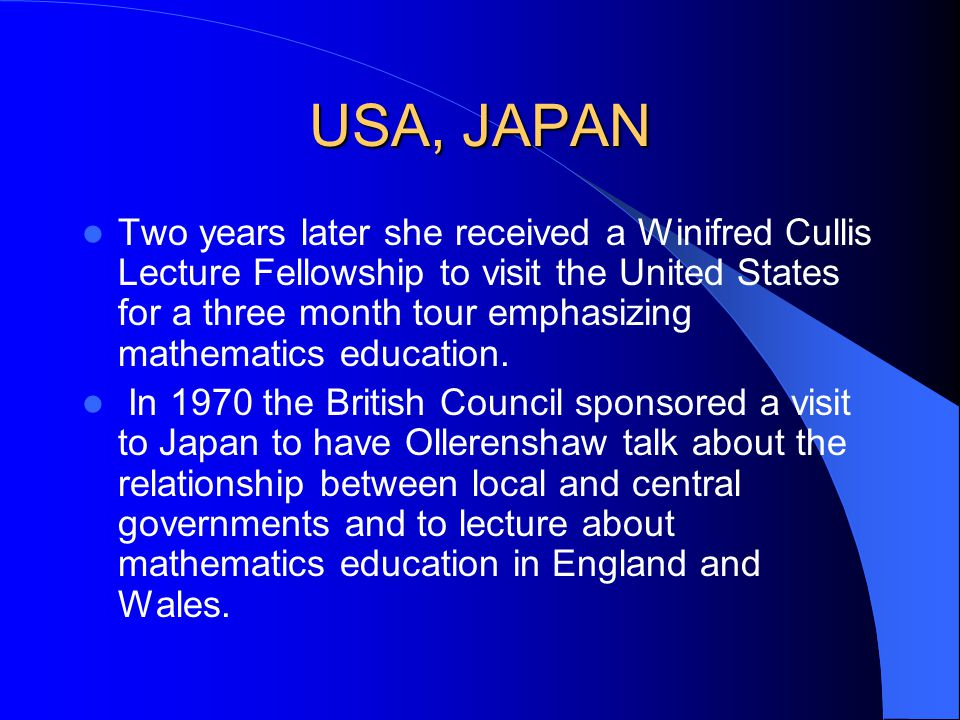 USA, JAPAN Two years later she received a Winifred Cullis Lecture Fellowship to visit the United States for a three month tour emphasizing mathematics