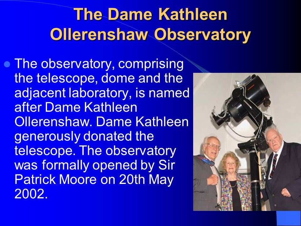 The Dame Kathleen Ollerenshaw Observatory The observatory, comprising the telescope, dome and the adjacent laboratory, is named after Dame Kathleen Ol