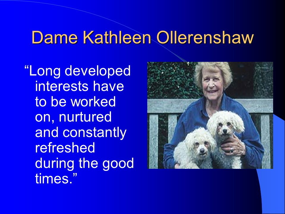 "Dame Kathleen Ollerenshaw ""Long developed interests have to be worked on, nurtured and constantly refreshed during the good times."""