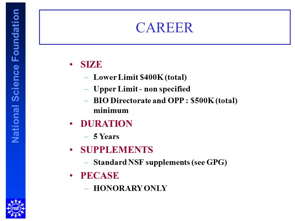 National Science Foundation CAREER SIZE –Lower Limit $400K (total) –Upper Limit - non specified –BIO Directorate and OPP : $500K (total) minimum DURAT