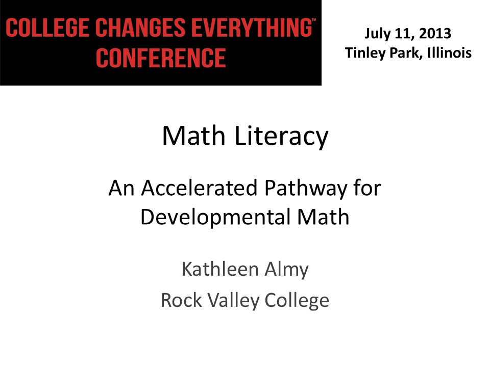 July 11, 2013 Tinley Park, Illinois Math Literacy An Accelerated Pathway for Developmental Math Kathleen Almy Rock Valley College