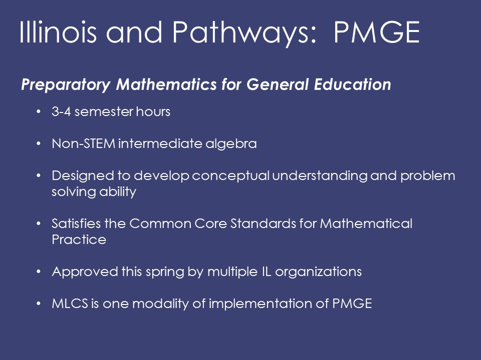 Illinois and Pathways: PMGE Preparatory Mathematics for General Education 3-4 semester hours Non-STEM intermediate algebra Designed to develop concept