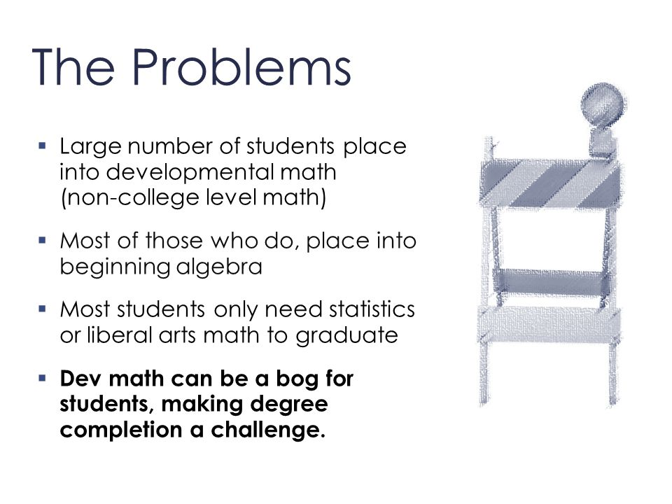 The Problems  Large number of students place into developmental math (non-college level math)  Most of those who do, place into beginning algebra 