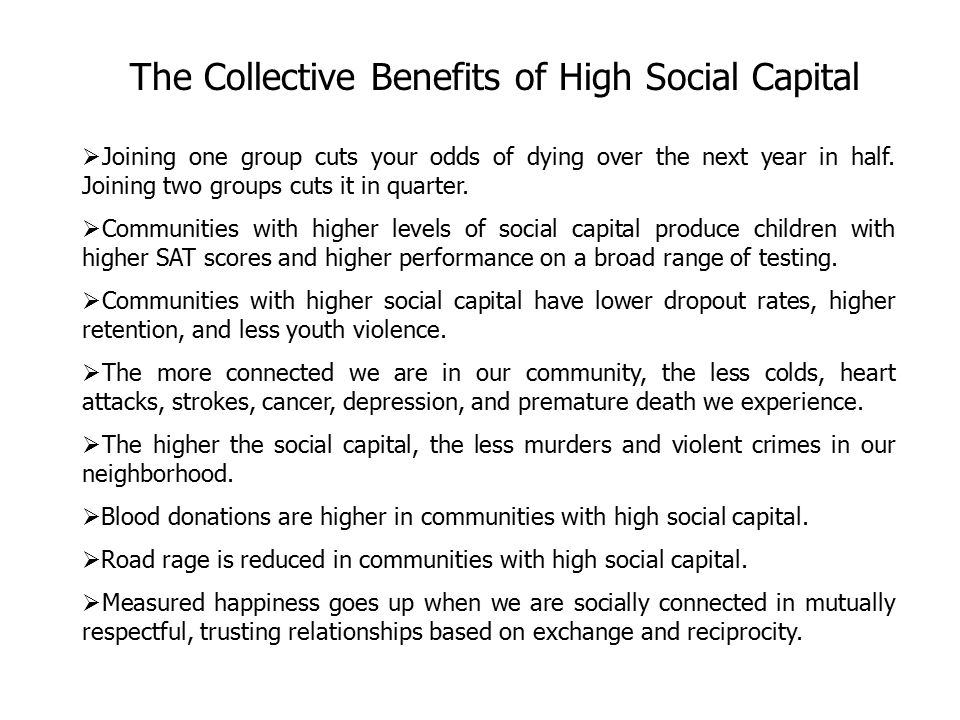 Social Capital Social capital is the glue that holds societies together and refers to the quality and depth of relationships between people in a community.