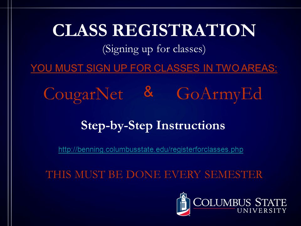 CLASS REGISTRATION (Signing up for classes) YOU MUST SIGN UP FOR CLASSES IN TWO AREAS: CougarNet GoArmyEd & Step-by-Step Instructions http://benning.columbusstate.edu/registerforclasses.php THIS MUST BE DONE EVERY SEMESTER