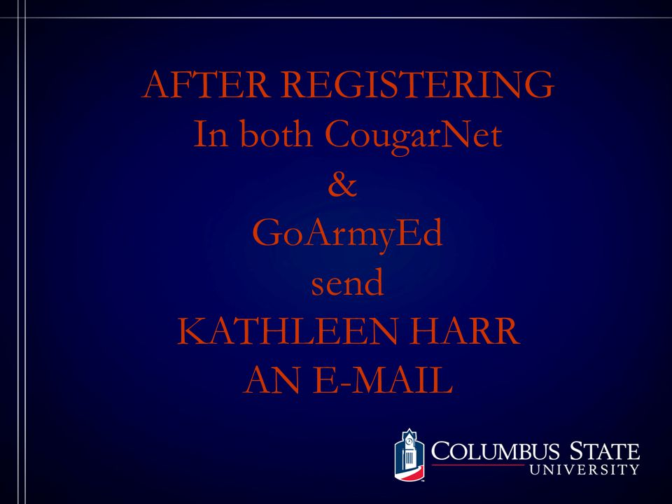 AFTER REGISTERING In both CougarNet & GoArmyEd send KATHLEEN HARR AN E-MAIL