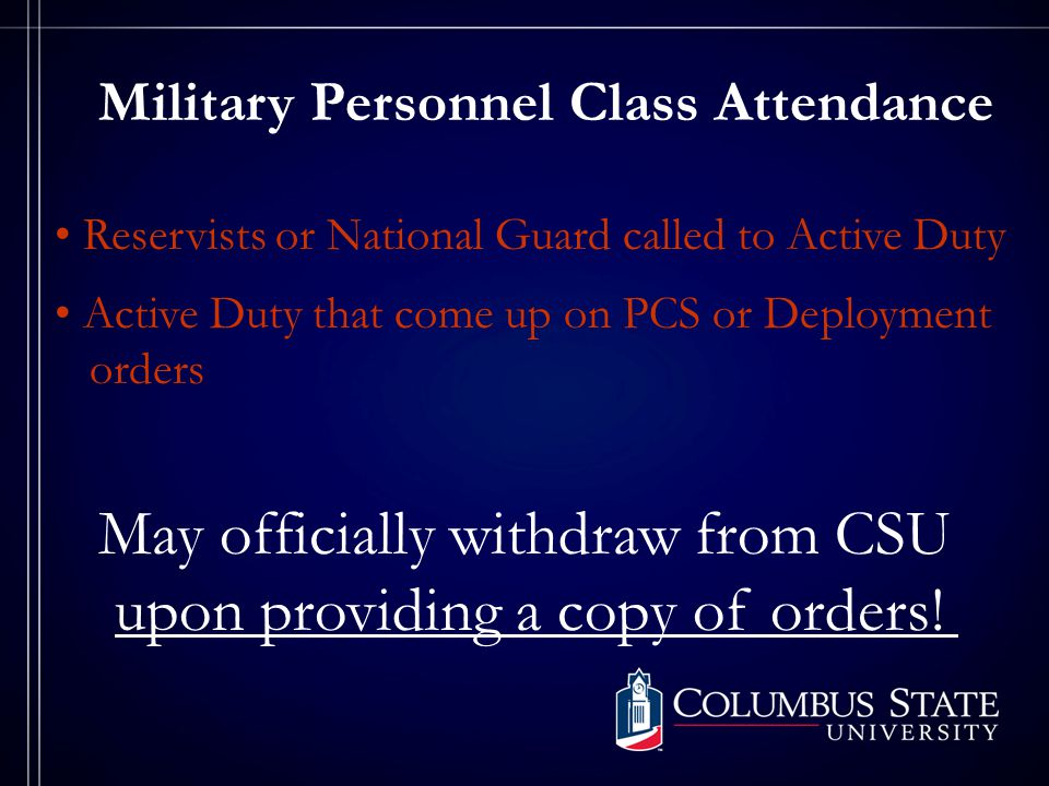 Military Personnel Class Attendance Reservists or National Guard called to Active Duty Active Duty that come up on PCS or Deployment orders May officially withdraw from CSU upon providing a copy of orders!