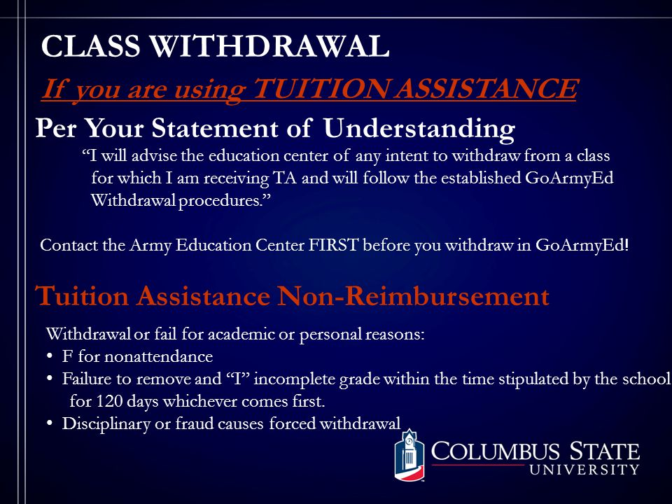 CLASS WITHDRAWAL Per Your Statement of Understanding I will advise the education center of any intent to withdraw from a class for which I am receiving TA and will follow the established GoArmyEd Withdrawal procedures. Contact the Army Education Center FIRST before you withdraw in GoArmyEd .