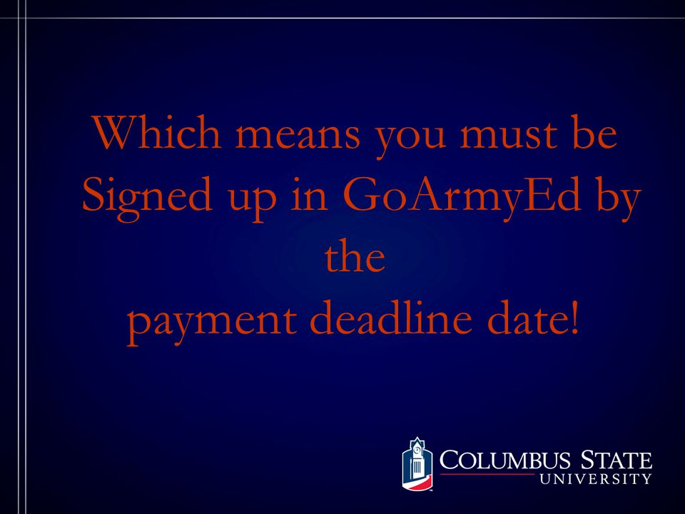 Which means you must be Signed up in GoArmyEd by the payment deadline date!