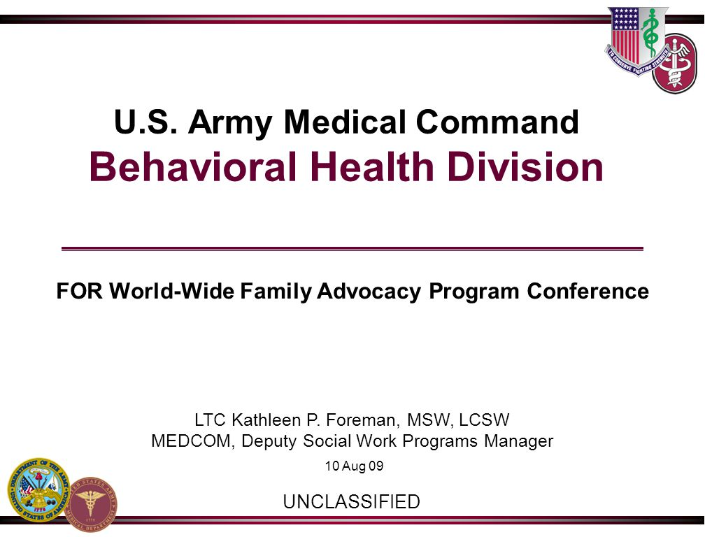 U.S. Army Medical Command Behavioral Health Division FOR World-Wide Family Advocacy Program Conference LTC Kathleen P. Foreman, MSW, LCSW MEDCOM, Depu