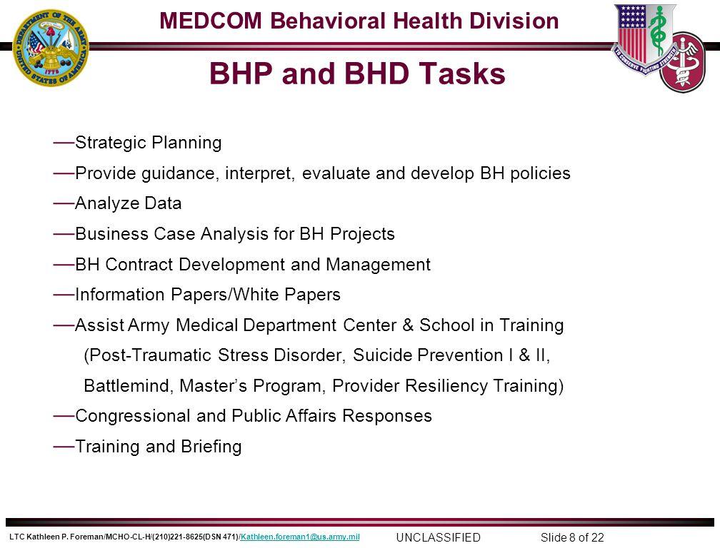 MEDCOM Behavioral Health Division UNCLASSIFIED LTC Kathleen P. Foreman/MCHO-CL-H/(210)221-8625(DSN 471)/Kathleen.foreman1@us.army.milKathleen.foreman1