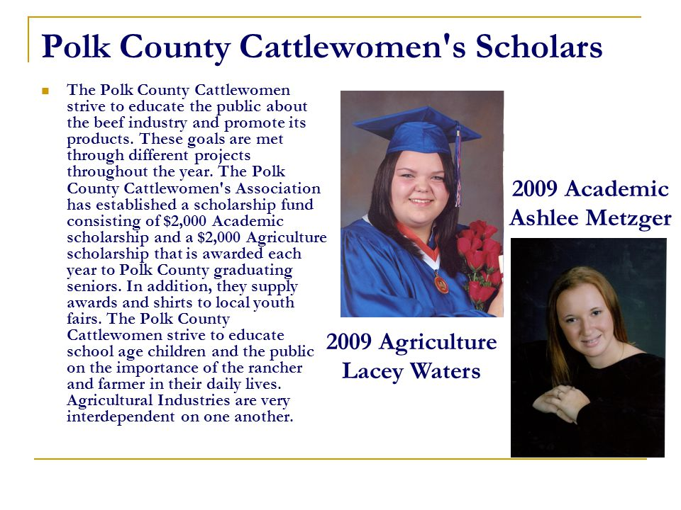 Polk County Cattlewomen's Scholars The Polk County Cattlewomen strive to educate the public about the beef industry and promote its products. These go