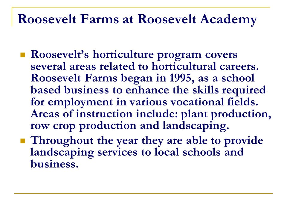 Roosevelt Farms at Roosevelt Academy Roosevelt's horticulture program covers several areas related to horticultural careers. Roosevelt Farms began in
